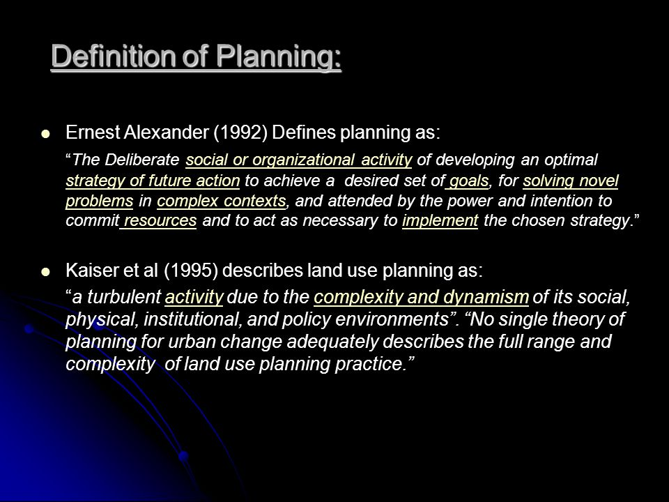 Definition of Planning: Ernest Alexander (1992) Defines planning as: The Deliberate social or organizational activity of developing an optimal strateg