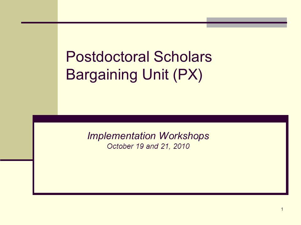 1 Postdoctoral Scholars Bargaining Unit (PX) Implementation Workshops October 19 and 21, 2010