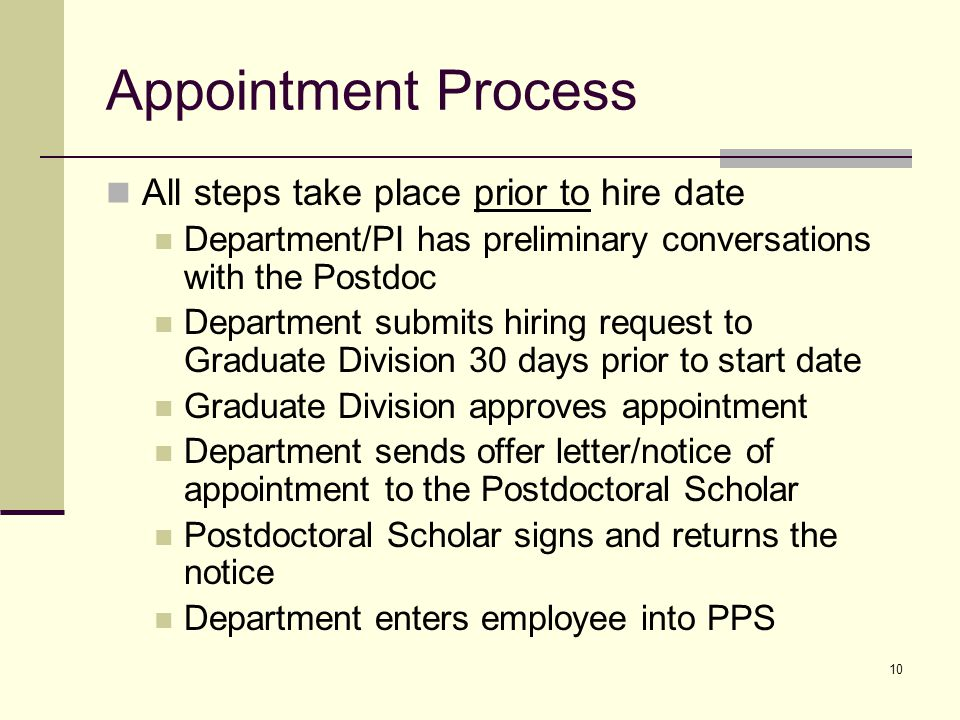 10 Appointment Process All steps take place prior to hire date Department/PI has preliminary conversations with the Postdoc Department submits hiring request to Graduate Division 30 days prior to start date Graduate Division approves appointment Department sends offer letter/notice of appointment to the Postdoctoral Scholar Postdoctoral Scholar signs and returns the notice Department enters employee into PPS