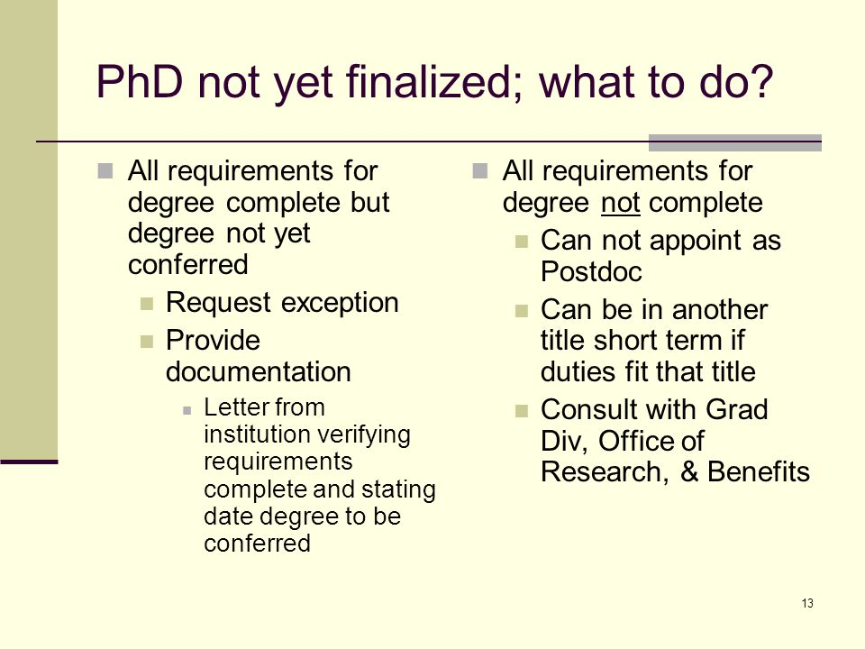 13 PhD not yet finalized; what to do? All requirements for degree complete but degree not yet conferred Request exception Provide documentation Letter