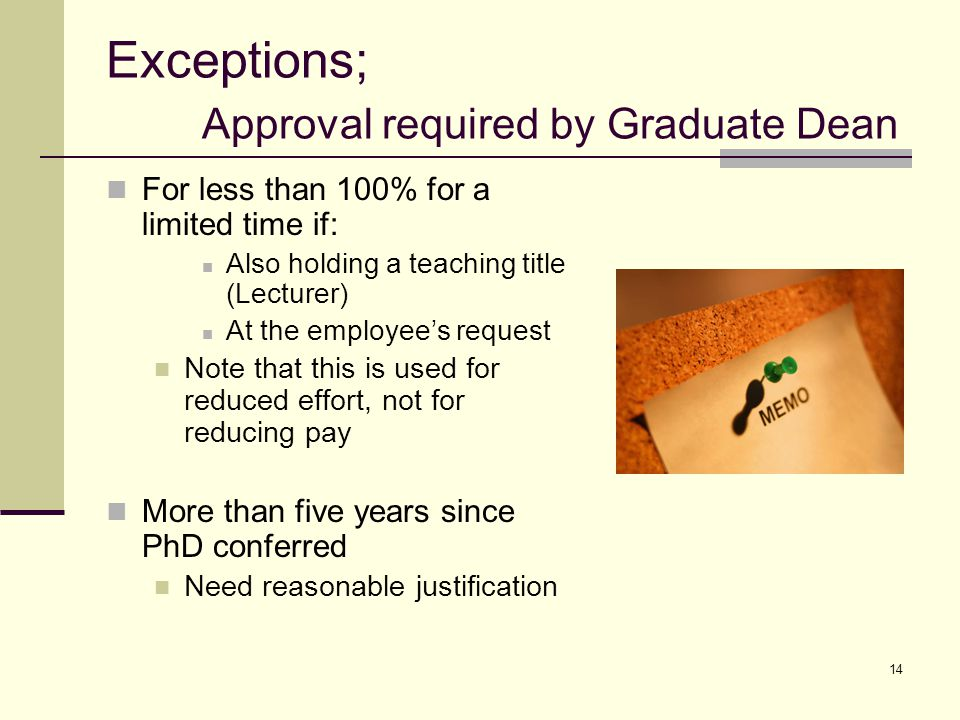14 Exceptions; Approval required by Graduate Dean For less than 100% for a limited time if: Also holding a teaching title (Lecturer) At the employees request Note that this is used for reduced effort, not for reducing pay More than five years since PhD conferred Need reasonable justification
