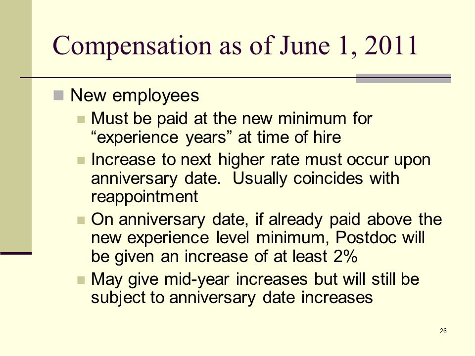 26 Compensation as of June 1, 2011 New employees Must be paid at the new minimum for experience years at time of hire Increase to next higher rate must occur upon anniversary date.