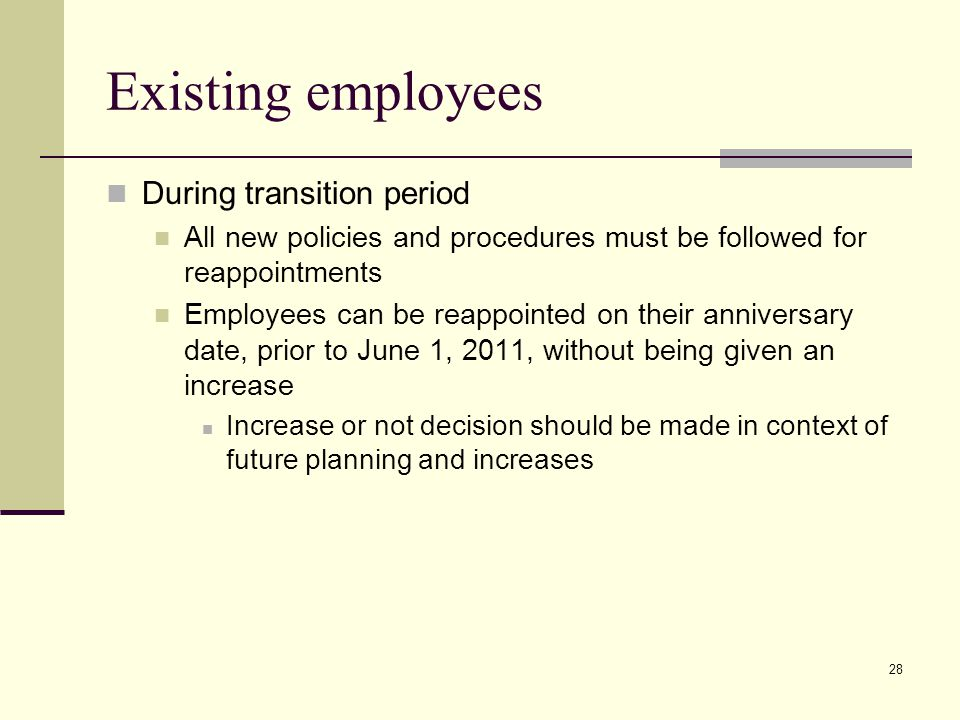 28 Existing employees During transition period All new policies and procedures must be followed for reappointments Employees can be reappointed on their anniversary date, prior to June 1, 2011, without being given an increase Increase or not decision should be made in context of future planning and increases