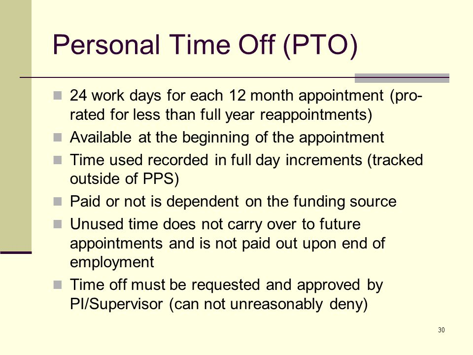 30 Personal Time Off (PTO) 24 work days for each 12 month appointment (pro- rated for less than full year reappointments) Available at the beginning of the appointment Time used recorded in full day increments (tracked outside of PPS) Paid or not is dependent on the funding source Unused time does not carry over to future appointments and is not paid out upon end of employment Time off must be requested and approved by PI/Supervisor (can not unreasonably deny)