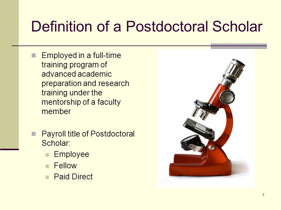7 Definition of a Postdoctoral Scholar Employed in a full-time training program of advanced academic preparation and research training under the mento