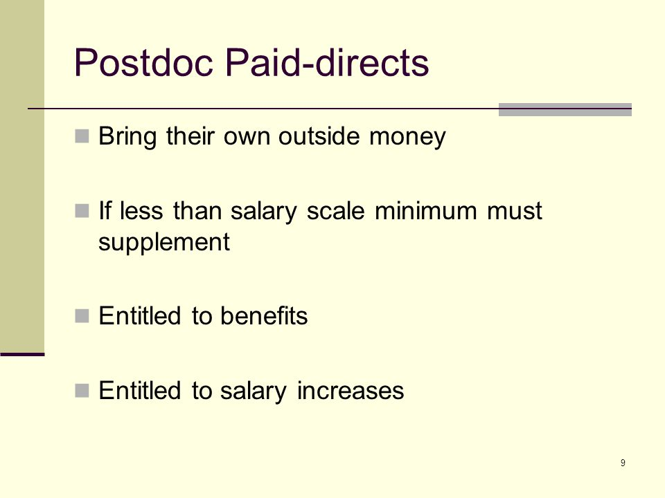 9 Postdoc Paid-directs Bring their own outside money If less than salary scale minimum must supplement Entitled to benefits Entitled to salary increas