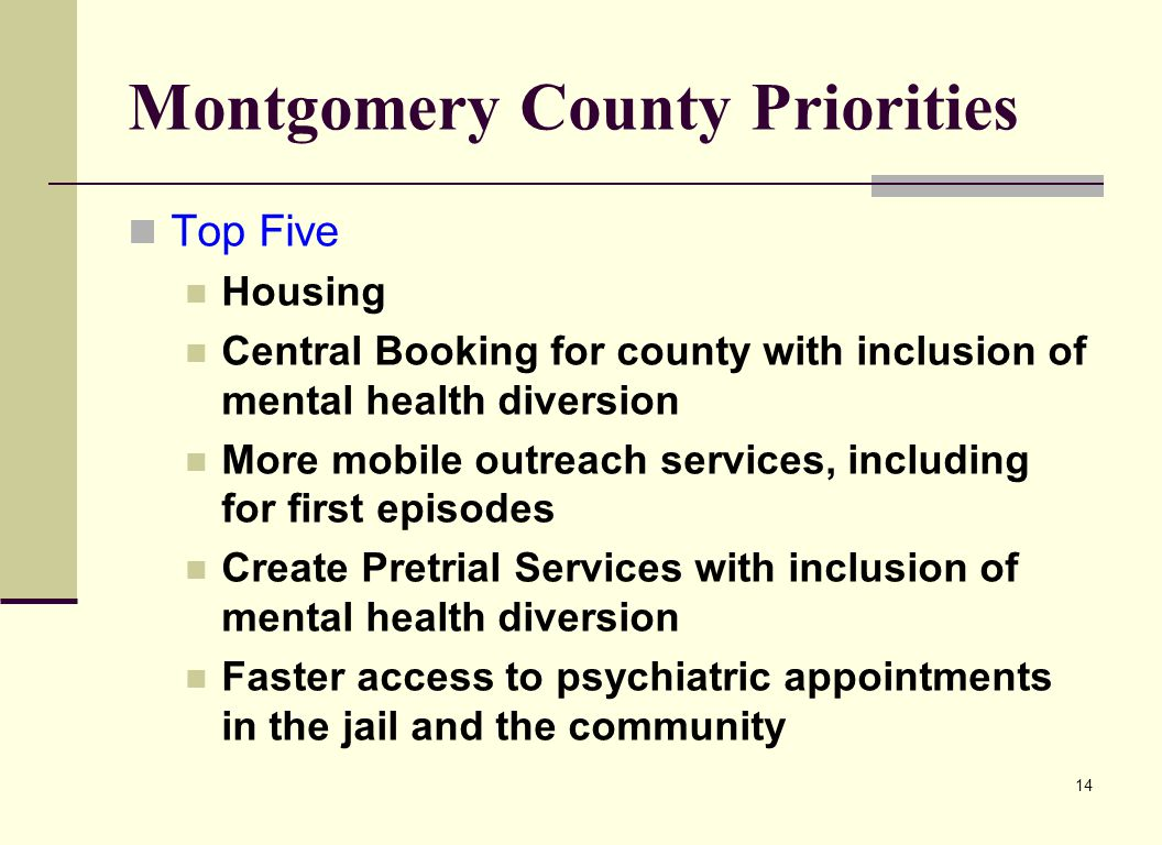 14 Montgomery County Priorities Top Five Housing Central Booking for county with inclusion of mental health diversion More mobile outreach services, i
