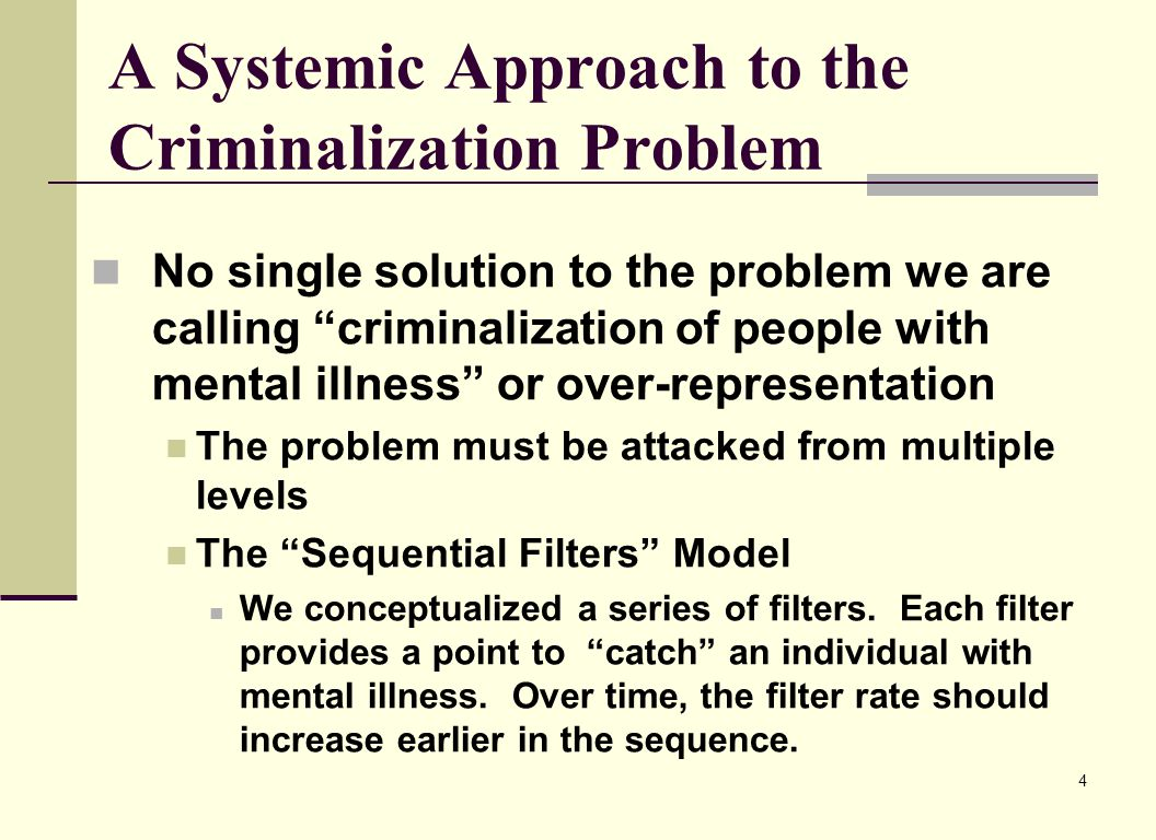 4 A Systemic Approach to the Criminalization Problem No single solution to the problem we are calling criminalization of people with mental illness or