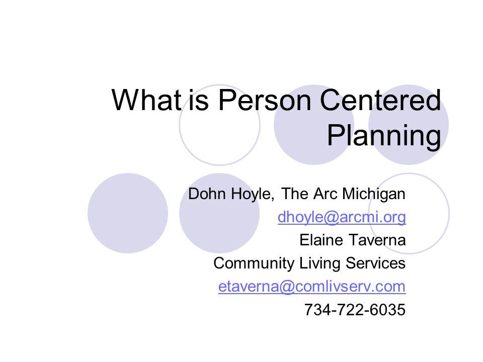What is Person Centered Planning Dohn Hoyle, The Arc Michigan dhoyle@arcmi.org Elaine Taverna Community Living Services etaverna@comlivserv.com 734-722-6035