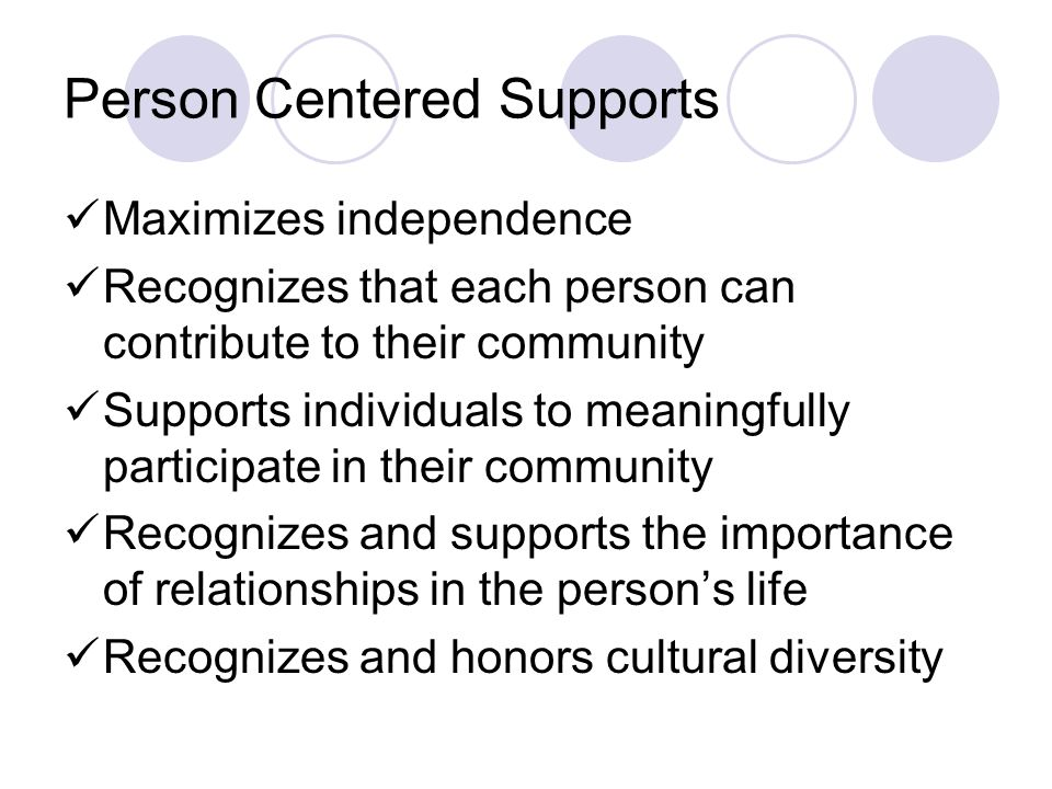 Person Centered Supports Maximizes independence Recognizes that each person can contribute to their community Supports individuals to meaningfully par