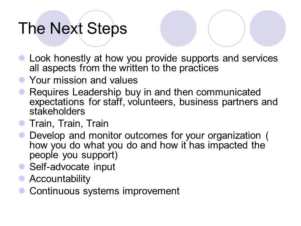 The Next Steps Look honestly at how you provide supports and services all aspects from the written to the practices Your mission and values Requires L