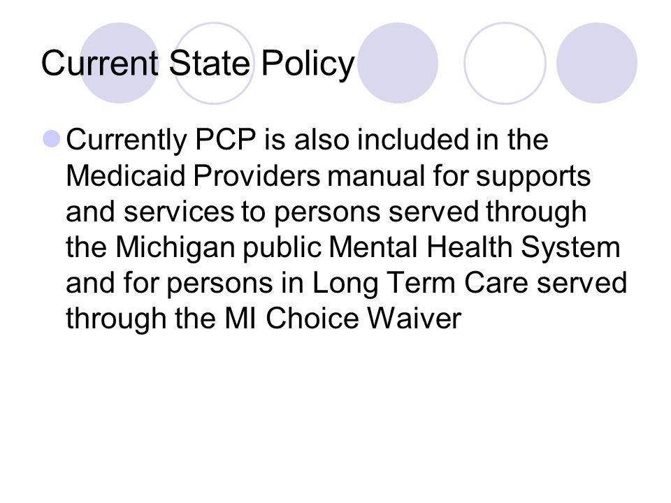 Current State Policy Currently PCP is also included in the Medicaid Providers manual for supports and services to persons served through the Michigan public Mental Health System and for persons in Long Term Care served through the MI Choice Waiver