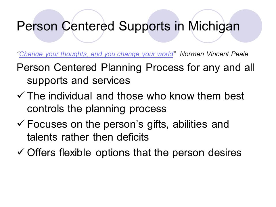 Person Centered Supports in Michigan Change your thoughts, and you change your world Norman Vincent PealeChange your thoughts, and you change your world Person Centered Planning Process for any and all supports and services The individual and those who know them best controls the planning process Focuses on the persons gifts, abilities and talents rather then deficits Offers flexible options that the person desires