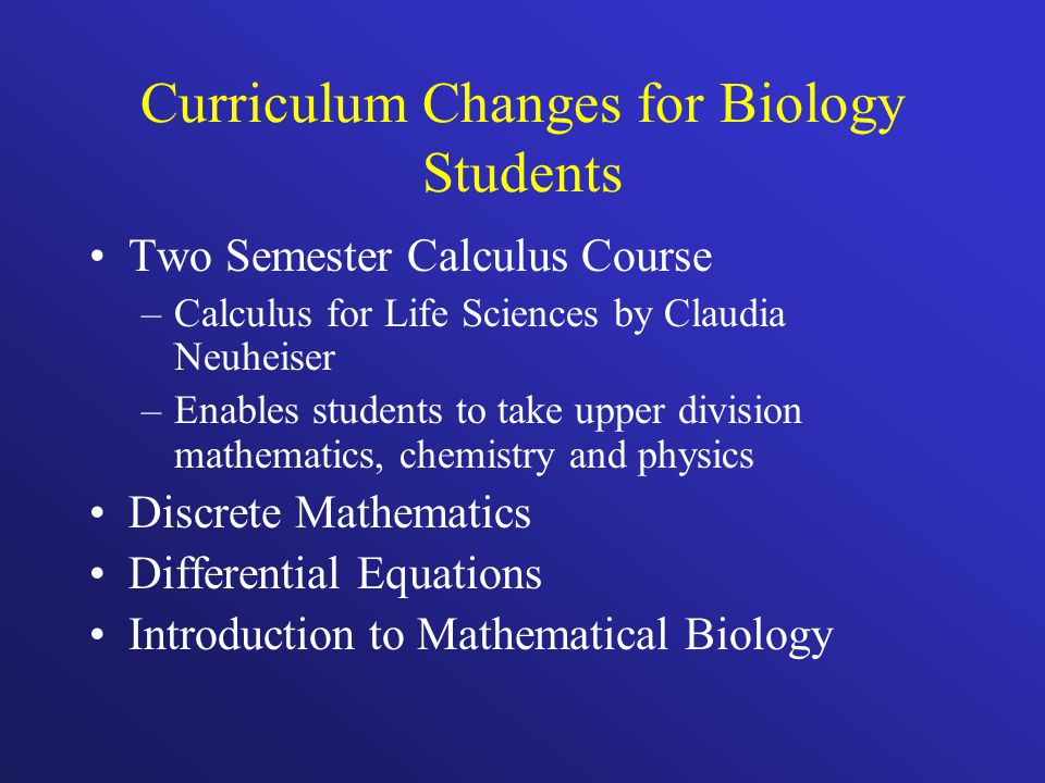 Curriculum Changes for Biology Students Two Semester Calculus Course –Calculus for Life Sciences by Claudia Neuheiser –Enables students to take upper