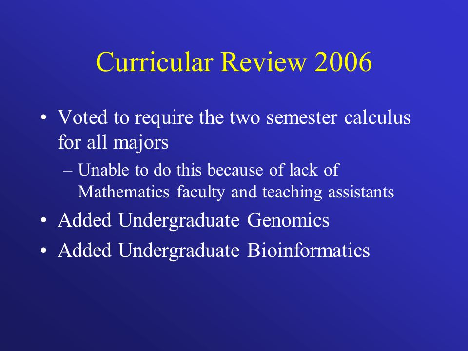 Curricular Review 2006 Voted to require the two semester calculus for all majors –Unable to do this because of lack of Mathematics faculty and teaching assistants Added Undergraduate Genomics Added Undergraduate Bioinformatics