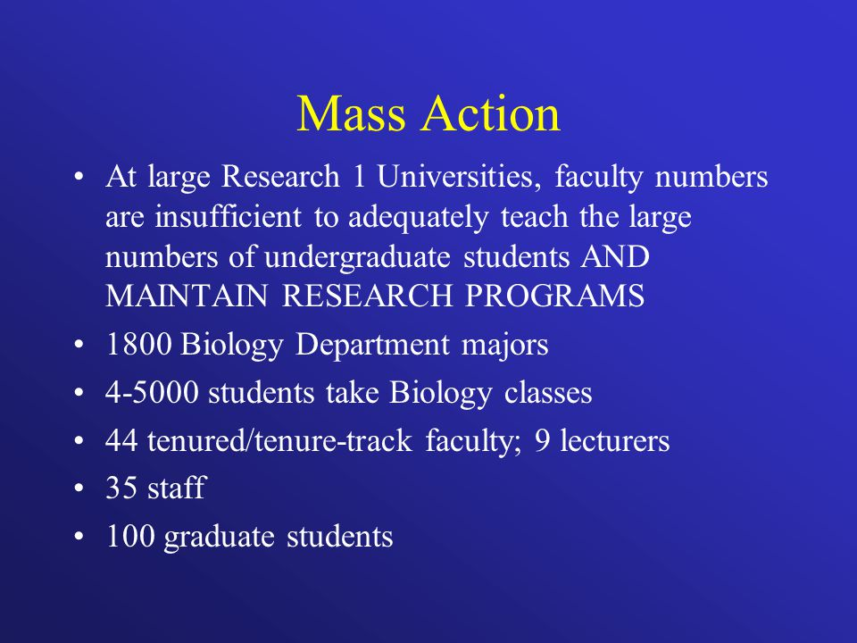 Mass Action At large Research 1 Universities, faculty numbers are insufficient to adequately teach the large numbers of undergraduate students AND MAINTAIN RESEARCH PROGRAMS 1800 Biology Department majors students take Biology classes 44 tenured/tenure-track faculty; 9 lecturers 35 staff 100 graduate students