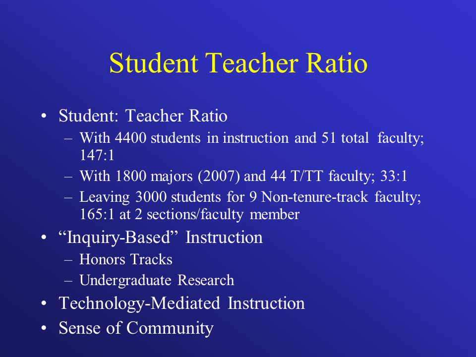 Student Teacher Ratio Student: Teacher Ratio –With 4400 students in instruction and 51 total faculty; 147:1 –With 1800 majors (2007) and 44 T/TT facul