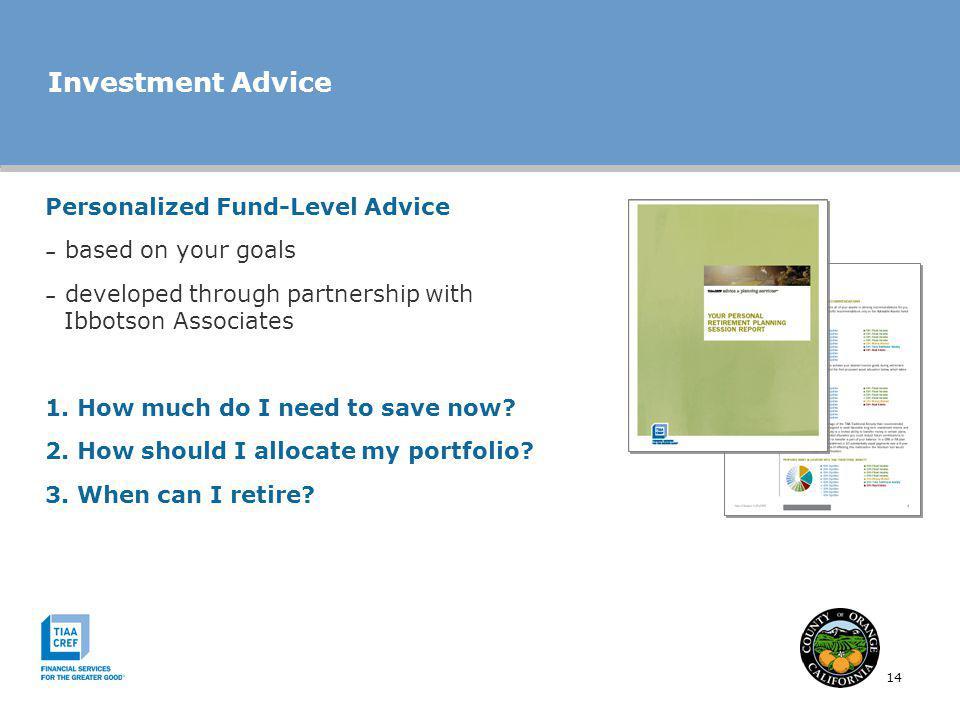 14 Investment Advice Personalized Fund-Level Advice – based on your goals – developed through partnership with Ibbotson Associates 1. How much do I ne