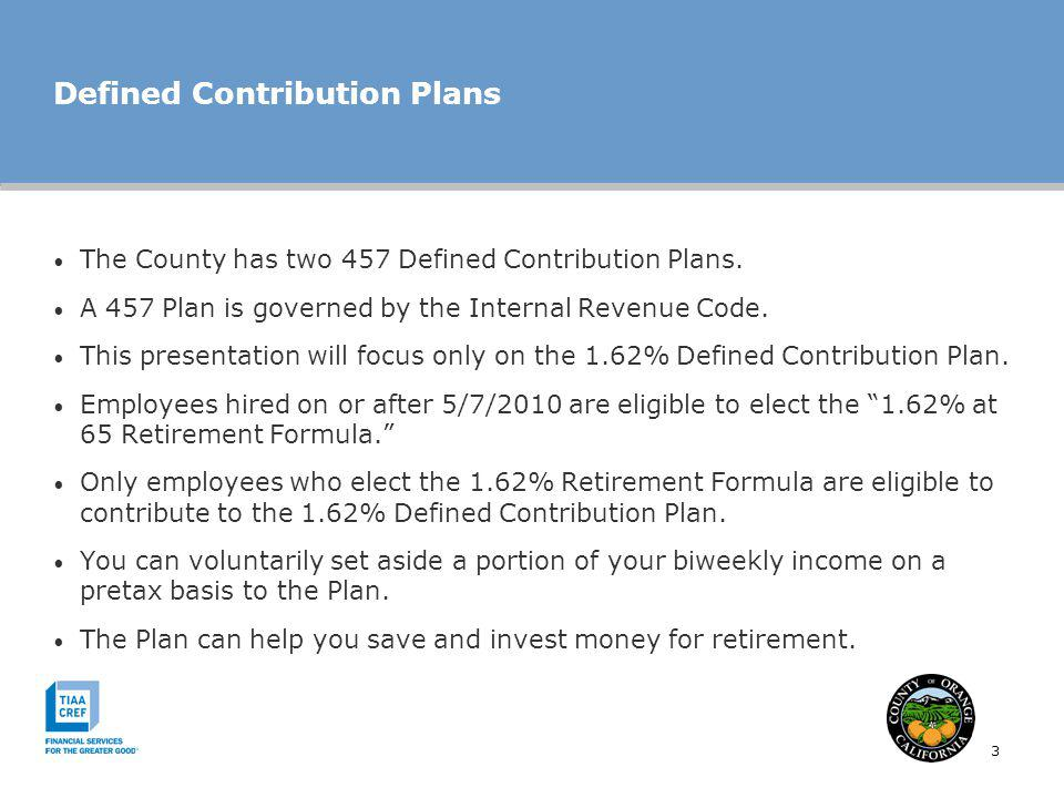3 Defined Contribution Plans The County has two 457 Defined Contribution Plans. A 457 Plan is governed by the Internal Revenue Code. This presentation