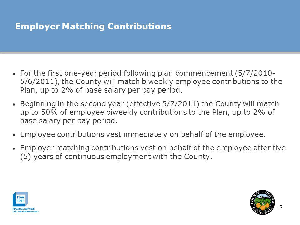 5 Employer Matching Contributions For the first one-year period following plan commencement (5/7/2010- 5/6/2011), the County will match biweekly emplo