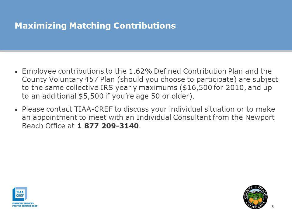 6 Maximizing Matching Contributions Employee contributions to the 1.62% Defined Contribution Plan and the County Voluntary 457 Plan (should you choose