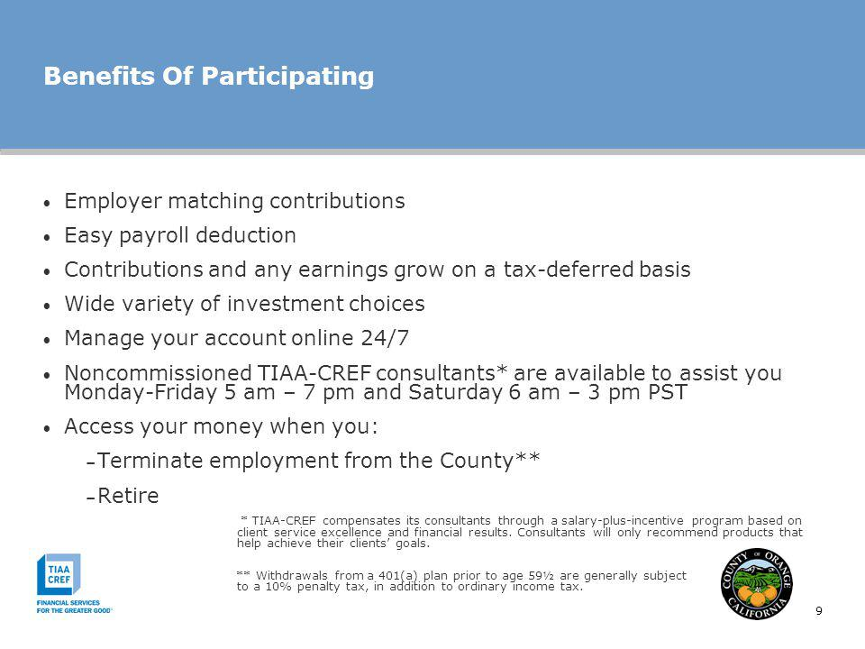 9 Benefits Of Participating Employer matching contributions Easy payroll deduction Contributions and any earnings grow on a tax-deferred basis Wide variety of investment choices Manage your account online 24/7 Noncommissioned TIAA-CREF consultants* are available to assist you Monday-Friday 5 am – 7 pm and Saturday 6 am – 3 pm PST Access your money when you: – Terminate employment from the County** – Retire * TIAA-CREF compensates its consultants through a salary-plus-incentive program based on client service excellence and financial results.