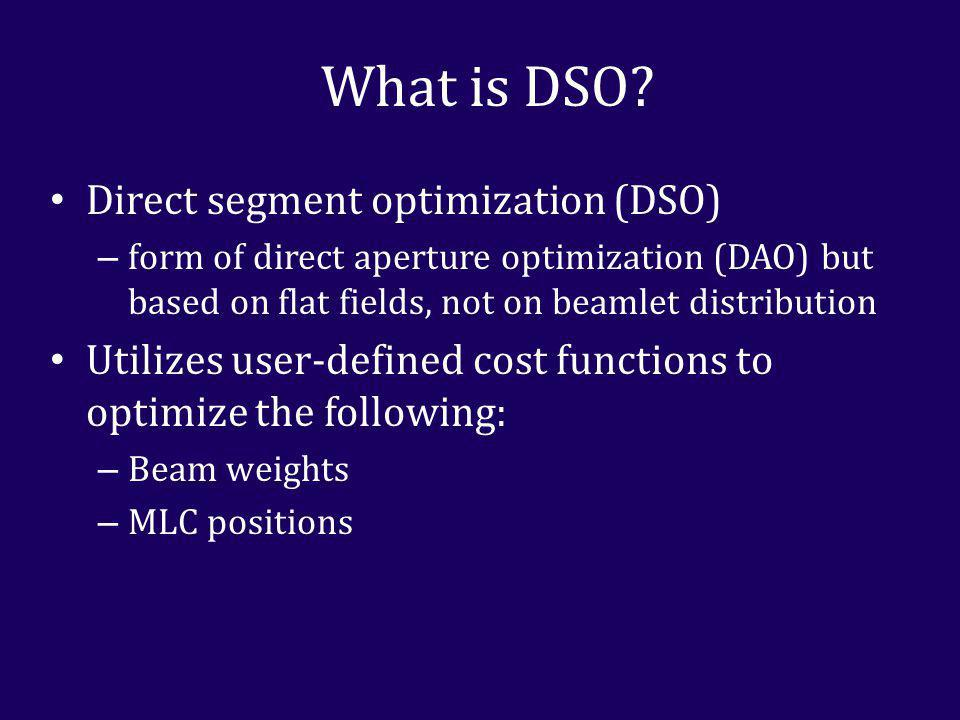 Direct segment optimization (DSO) – form of direct aperture optimization (DAO) but based on flat fields, not on beamlet distribution Utilizes user-defined cost functions to optimize the following: – Beam weights – MLC positions What is DSO?
