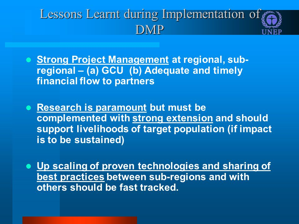 Lessons Learnt during Implementation of DMP Strong Project Management at regional, sub- regional – (a) GCU (b) Adequate and timely financial flow to partners Research is paramount but must be complemented with strong extension and should support livelihoods of target population (if impact is to be sustained) Up scaling of proven technologies and sharing of best practices between sub-regions and with others should be fast tracked.
