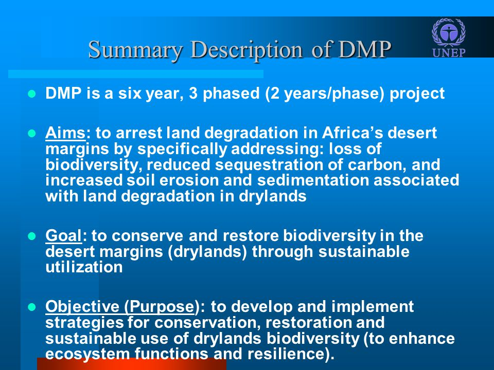 Summary Description of DMP DMP is a six year, 3 phased (2 years/phase) project Aims: to arrest land degradation in Africas desert margins by specifically addressing: loss of biodiversity, reduced sequestration of carbon, and increased soil erosion and sedimentation associated with land degradation in drylands Goal: to conserve and restore biodiversity in the desert margins (drylands) through sustainable utilization Objective (Purpose): to develop and implement strategies for conservation, restoration and sustainable use of drylands biodiversity (to enhance ecosystem functions and resilience).