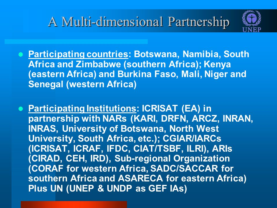 A Multi-dimensional Partnership Participating countries: Botswana, Namibia, South Africa and Zimbabwe (southern Africa); Kenya (eastern Africa) and Burkina Faso, Mali, Niger and Senegal (western Africa) Participating Institutions: ICRISAT (EA) in partnership with NARs (KARI, DRFN, ARCZ, INRAN, INRAS, University of Botswana, North West University, South Africa, etc.); CGIAR/IARCs (ICRISAT, ICRAF, IFDC, CIAT/TSBF, ILRI), ARIs (CIRAD, CEH, IRD), Sub-regional Organization (CORAF for western Africa, SADC/SACCAR for southern Africa and ASARECA for eastern Africa) Plus UN (UNEP & UNDP as GEF IAs)