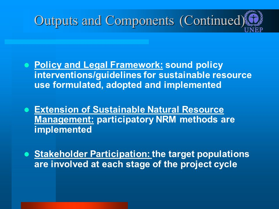 Outputs and Components (Continued) Policy and Legal Framework: sound policy interventions/guidelines for sustainable resource use formulated, adopted