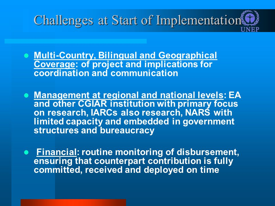 Challenges at Start of Implementation Multi-Country, Bilingual and Geographical Coverage: of project and implications for coordination and communication Management at regional and national levels: EA and other CGIAR institution with primary focus on research, IARCs also research, NARS with limited capacity and embedded in government structures and bureaucracy Financial: routine monitoring of disbursement, ensuring that counterpart contribution is fully committed, received and deployed on time