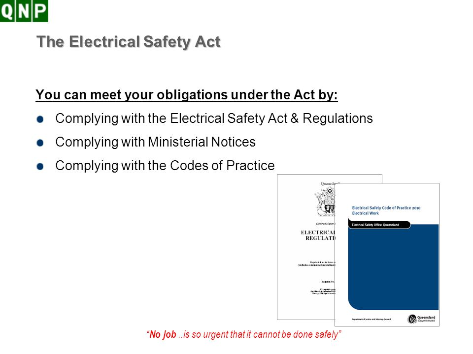 No job..is so urgent that it cannot be done safely The Electrical Safety Act You can meet your obligations under the Act by: Complying with the Electr