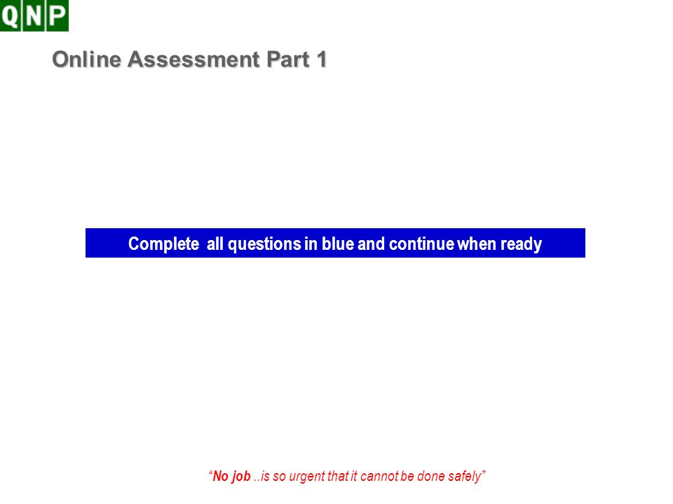 No job..is so urgent that it cannot be done safely Online Assessment Part 1 Complete all questions in blue and continue when ready