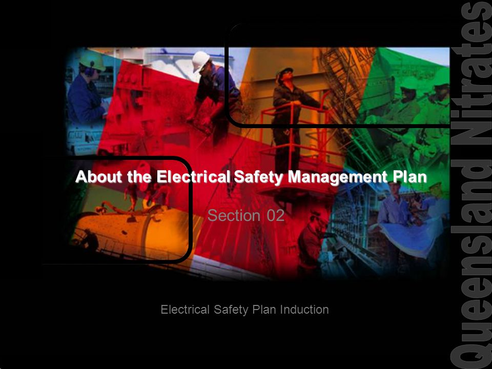 No job..is so urgent that it cannot be done safely Three Levels of Safety Management The QNP Safety Management System Includes the Safety Manual, Procedures and Forms that ensure compliance with current legislation – The owners of these documents are the QNP Management Electrical Safety Management Plan The Electrical Safety Management Plan is tailored to meet site needs that includes extracts from the Electrical Safety Act, relevant Australian Standards and from the QNP Safety Management System.