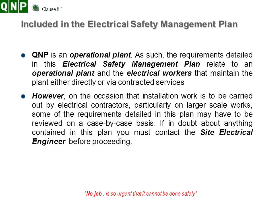 No job..is so urgent that it cannot be done safely Included in the Electrical Safety Management Plan QNP is an operational plant. As such, the require