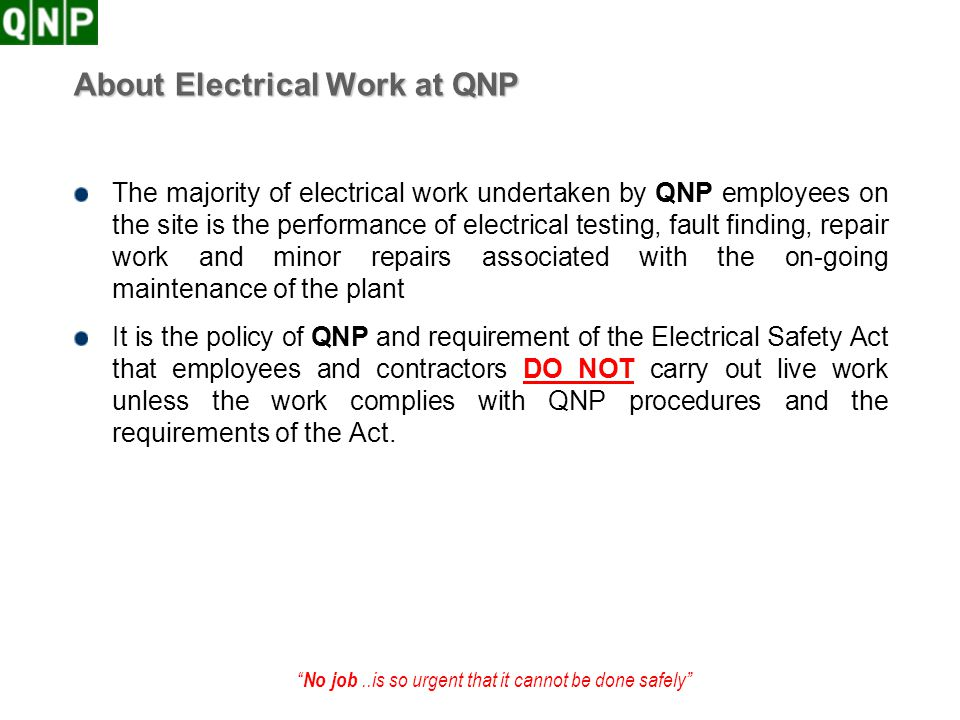 No job..is so urgent that it cannot be done safely About Electrical Work at QNP The majority of electrical work undertaken by QNP employees on the sit