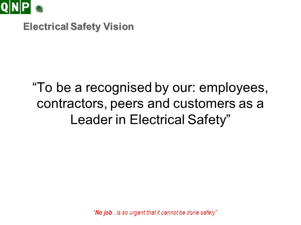 No job..is so urgent that it cannot be done safely Objective of WH&S Management Plans The objective of the Electrical Safety Management Plan is to ensure that an electrically safe working environment is maintained on the site for the mutual benefit of a QNP Stakeholders including: employees, contractors, the public and customers Zero Incidents