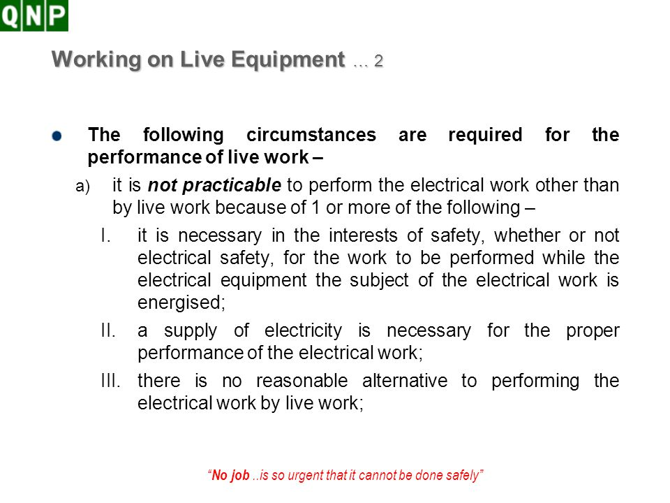No job..is so urgent that it cannot be done safely Working on Live Equipment … 2 The following circumstances are required for the performance of live