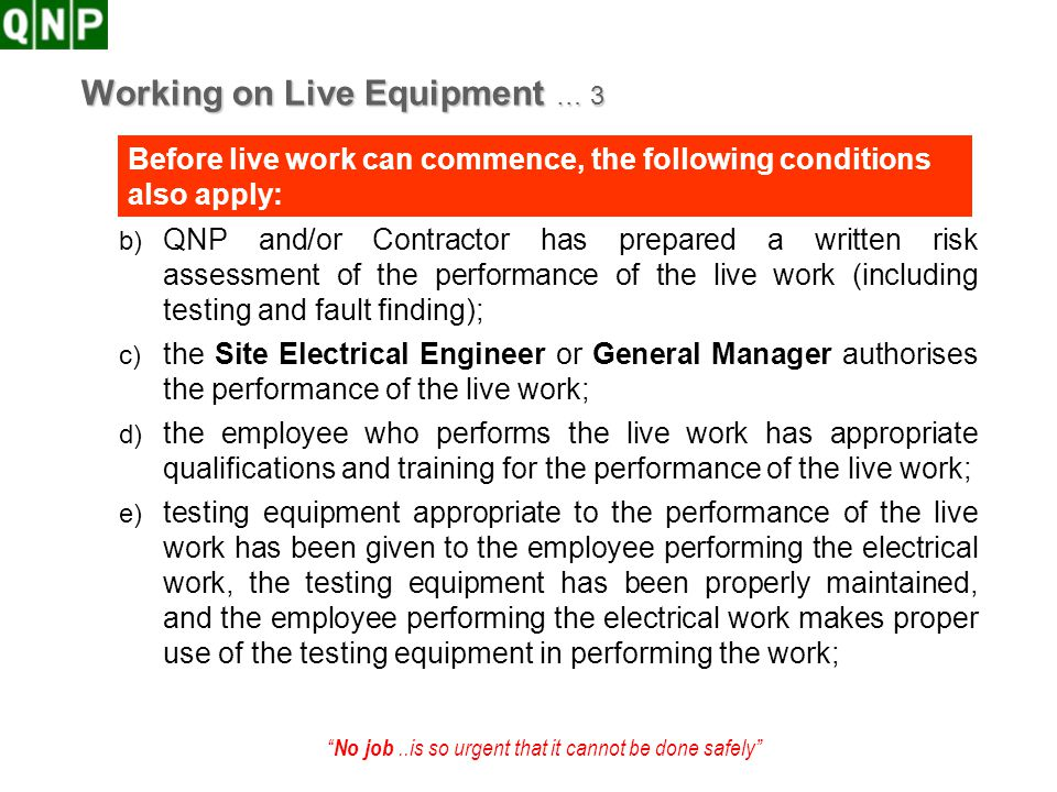 No job..is so urgent that it cannot be done safely Working on Live Equipment … 3 b) QNP and/or Contractor has prepared a written risk assessment of th