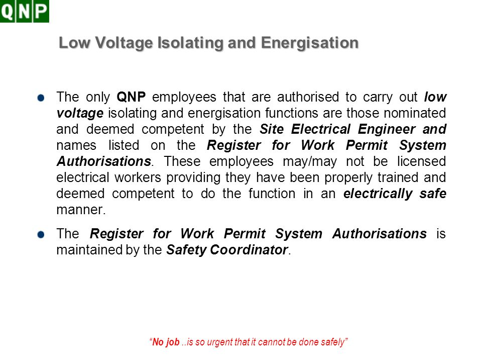 No job..is so urgent that it cannot be done safely Low Voltage Isolating and Energisation The only QNP employees that are authorised to carry out low