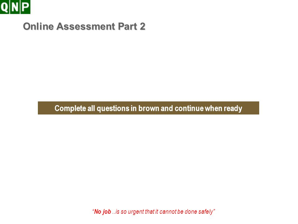 No job..is so urgent that it cannot be done safely Online Assessment Part 2 Complete all questions in brown and continue when ready