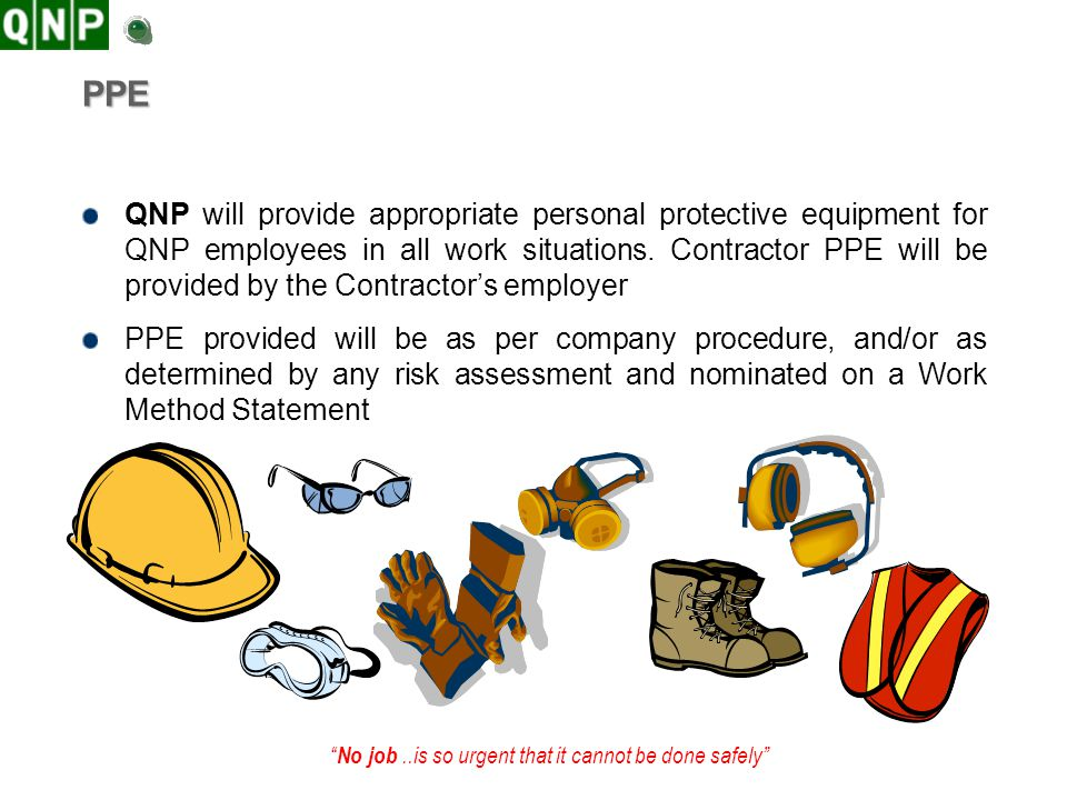 No job..is so urgent that it cannot be done safely PPE QNP will provide appropriate personal protective equipment for QNP employees in all work situat