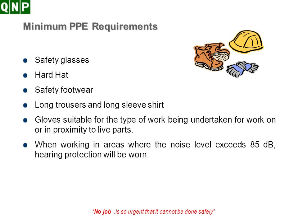 No job..is so urgent that it cannot be done safely Minimum PPE Requirements Safety glasses Hard Hat Safety footwear Long trousers and long sleeve shir
