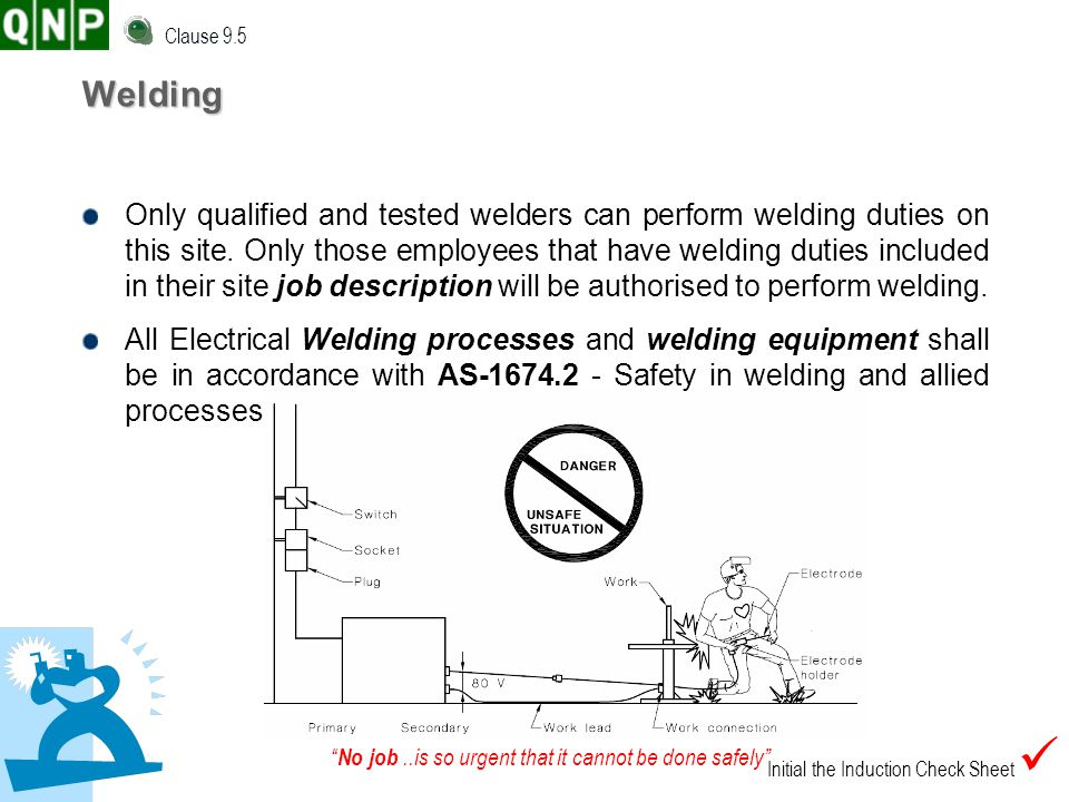 No job..is so urgent that it cannot be done safely Welding Only qualified and tested welders can perform welding duties on this site. Only those emplo