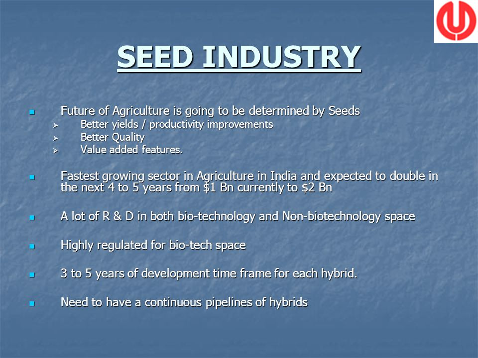 SEED INDUSTRY Future of Agriculture is going to be determined by Seeds Future of Agriculture is going to be determined by Seeds Better yields / productivity improvements Better yields / productivity improvements Better Quality Better Quality Value added features.