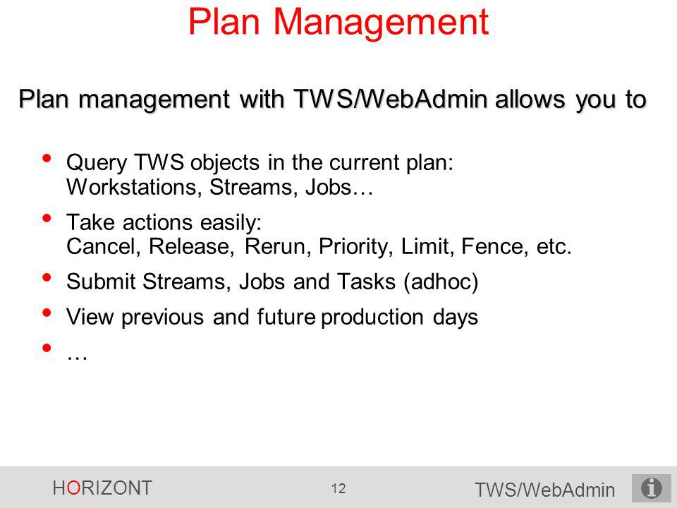 HORIZONT 12 TWS/WebAdmin Plan Management Query TWS objects in the current plan: Workstations, Streams, Jobs… Take actions easily: Cancel, Release, Rer