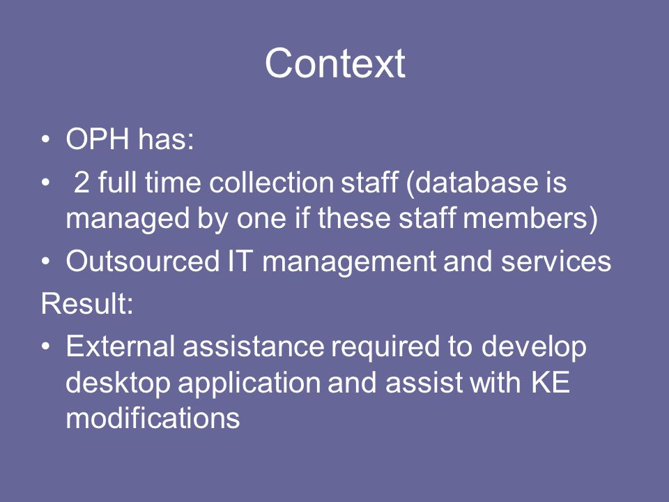 Context OPH has: 2 full time collection staff (database is managed by one if these staff members) Outsourced IT management and services Result: External assistance required to develop desktop application and assist with KE modifications