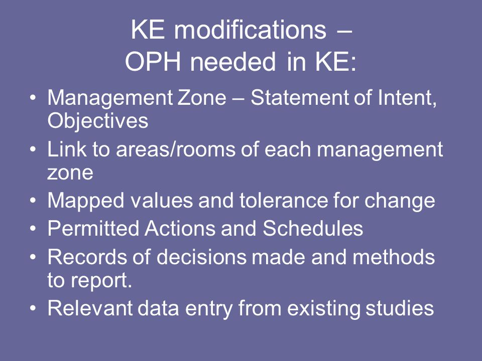 KE modifications – OPH needed in KE: Management Zone – Statement of Intent, Objectives Link to areas/rooms of each management zone Mapped values and tolerance for change Permitted Actions and Schedules Records of decisions made and methods to report.