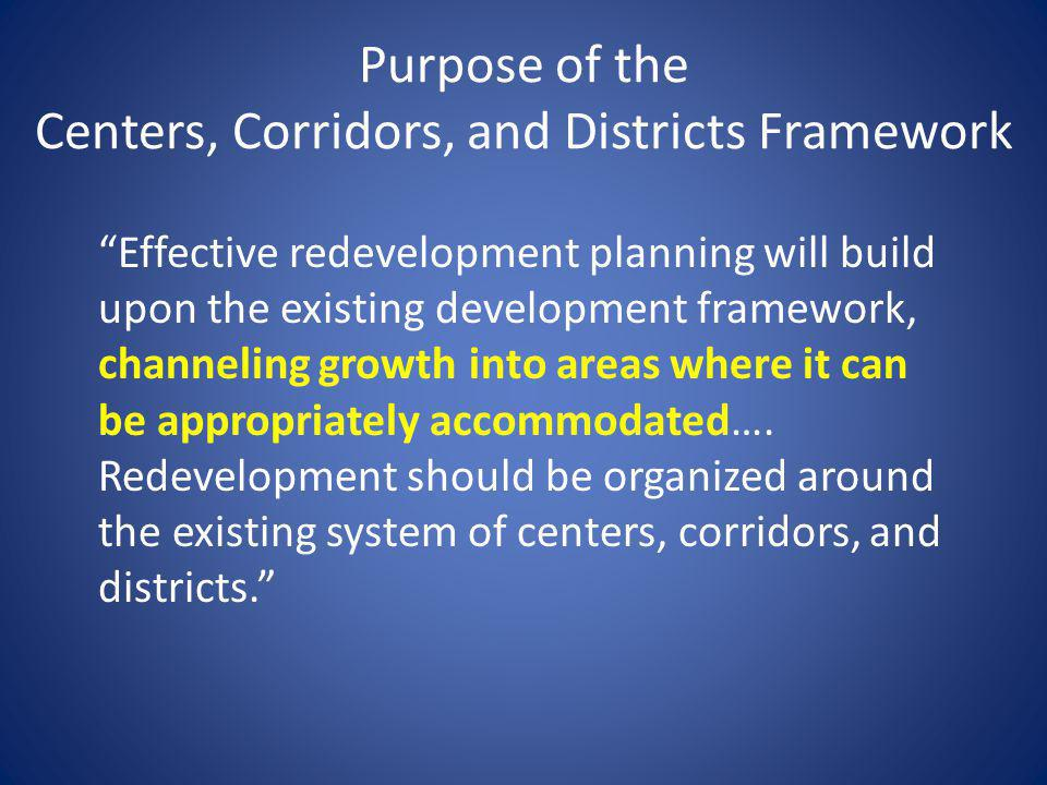 Purpose of the Centers, Corridors, and Districts Framework Effective redevelopment planning will build upon the existing development framework, channeling growth into areas where it can be appropriately accommodated….